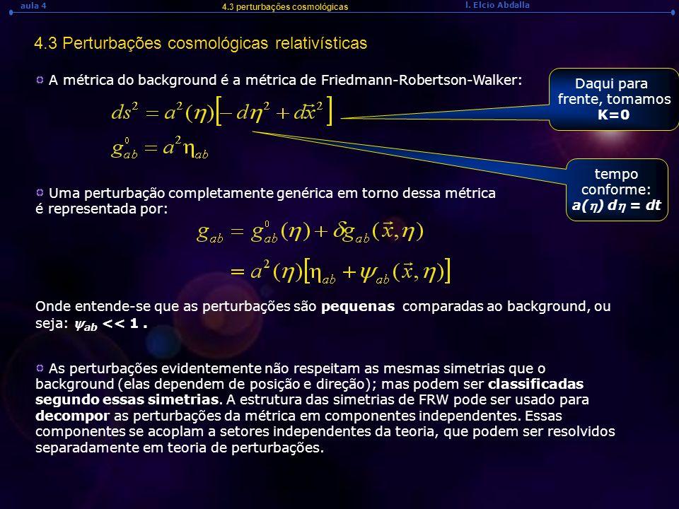 l. Elcio Abdalla aula 4 4.3 perturbações cosmológicas 4.3 Perturbações cosmológicas relativísticas A métrica do background é a métrica de Friedmann-Ro