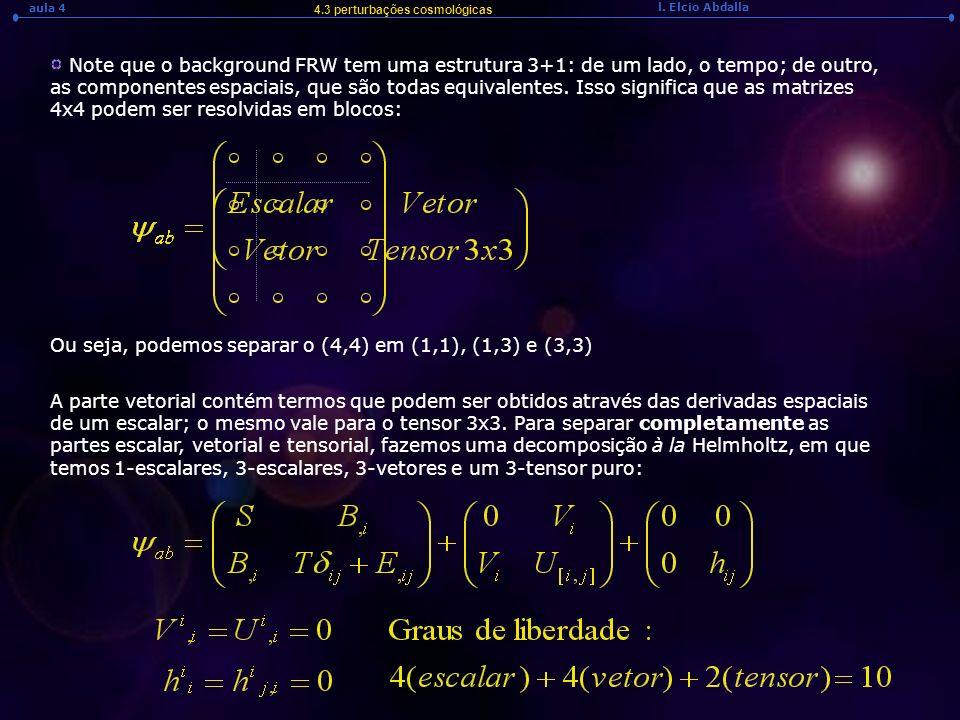 l. Elcio Abdalla aula 4 4.3 perturbações cosmológicas Note que o background FRW tem uma estrutura 3+1: de um lado, o tempo; de outro, as componentes e