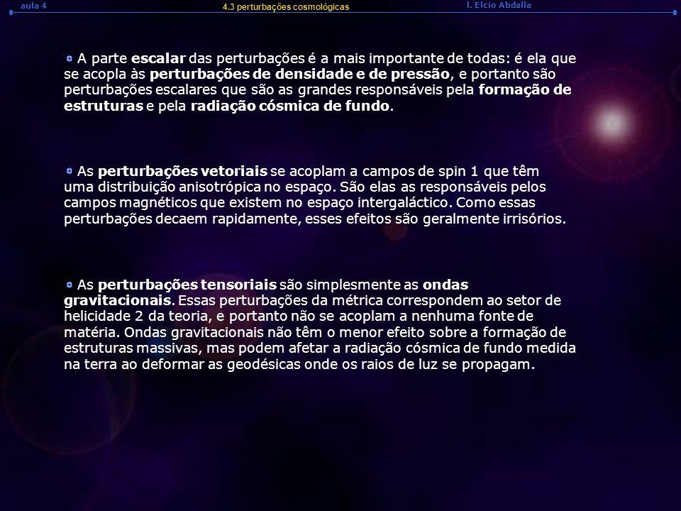 l. Elcio Abdalla aula 4 4.3 perturbações cosmológicas A parte escalar das perturbações é a mais importante de todas: é ela que se acopla às perturbaçõ