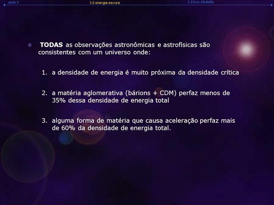 l. Elcio Abdalla aula 3 TODAS as observações astronômicas e astrofísicas são consistentes com um universo onde: 1.a densidade de energia é muito próxi