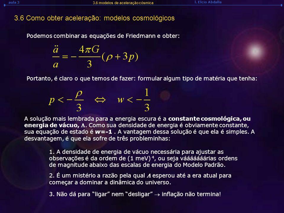 l. Elcio Abdalla aula 3 3.6 modelos de aceleração cósmica 3.6 Como obter aceleração: modelos cosmológicos Podemos combinar as equações de Friedmann e