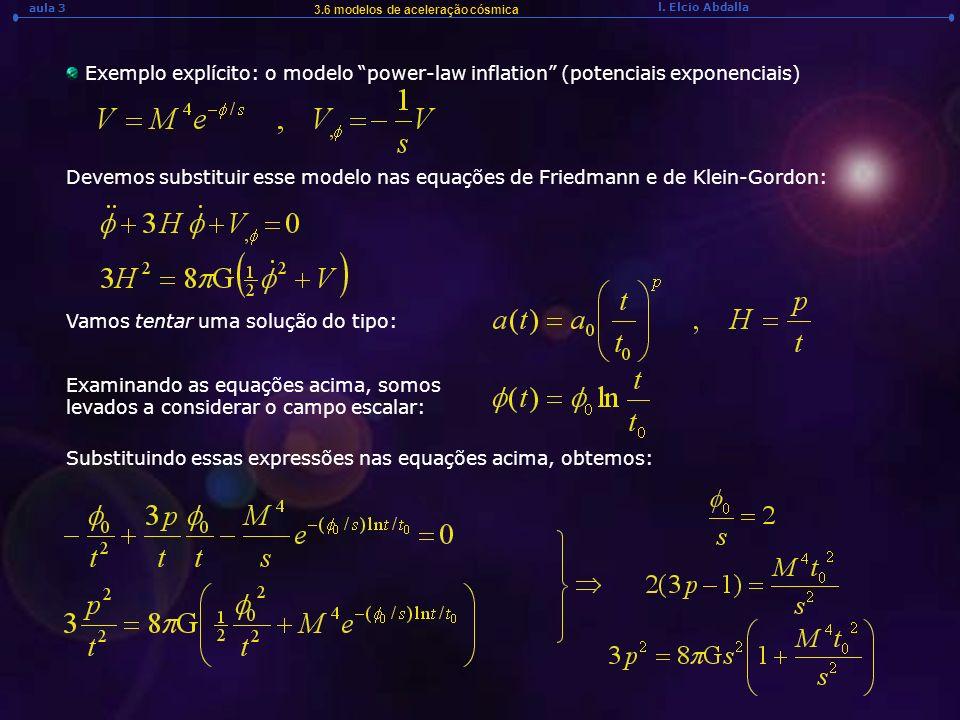 l. Elcio Abdalla aula 3 3.6 modelos de aceleração cósmica Exemplo explícito: o modelo power-law inflation (potenciais exponenciais) Devemos substituir