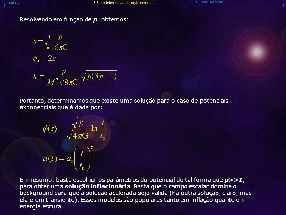 l. Elcio Abdalla aula 3 3.6 modelos de aceleração cósmica Resolvendo em função de p, obtemos: Portanto, determinamos que existe uma solução para o cas
