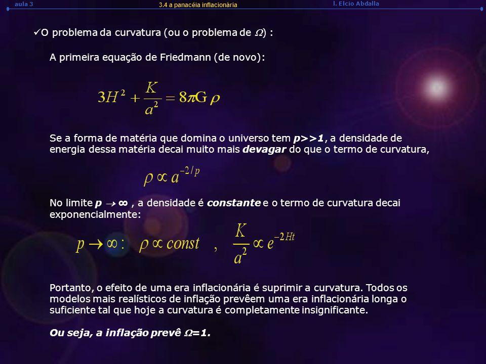 l. Elcio Abdalla aula 3 3.4 a panacéia inflacionária O problema da curvatura (ou o problema de ) : A primeira equação de Friedmann (de novo): Se a for