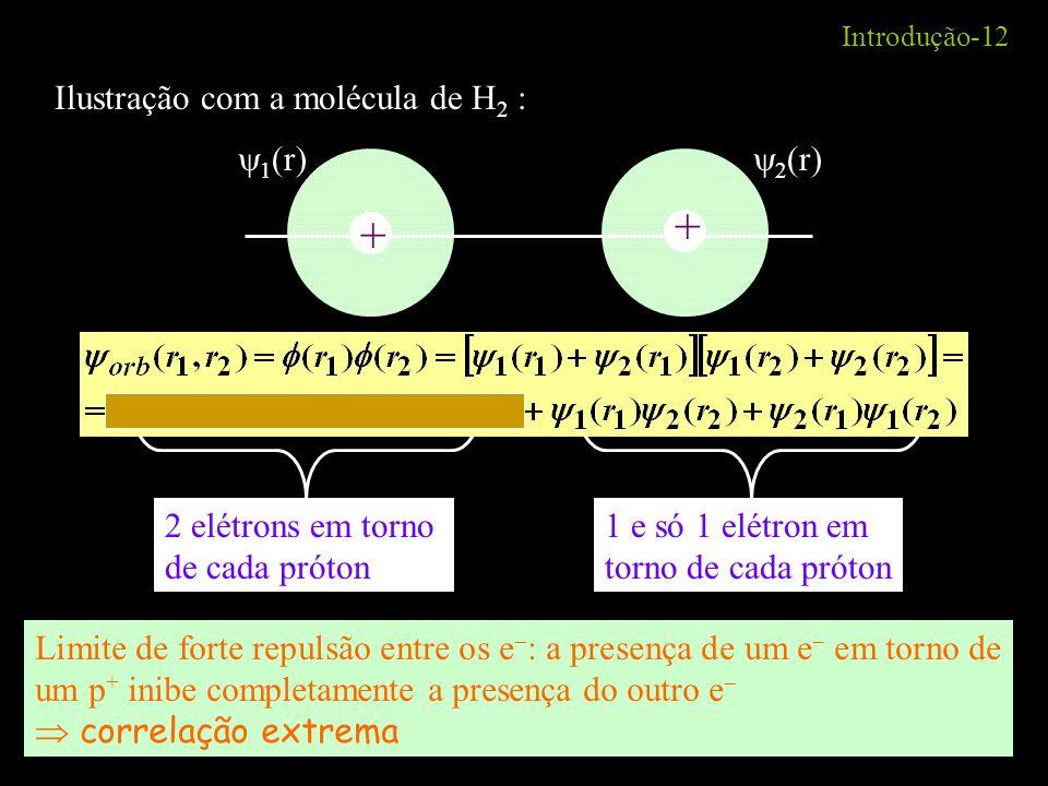 Introdução-12 Ilustração com a molécula de H 2 : + + 1 (r) 2 (r) 2 elétrons em torno de cada próton 1 e só 1 elétron em torno de cada próton Limite de