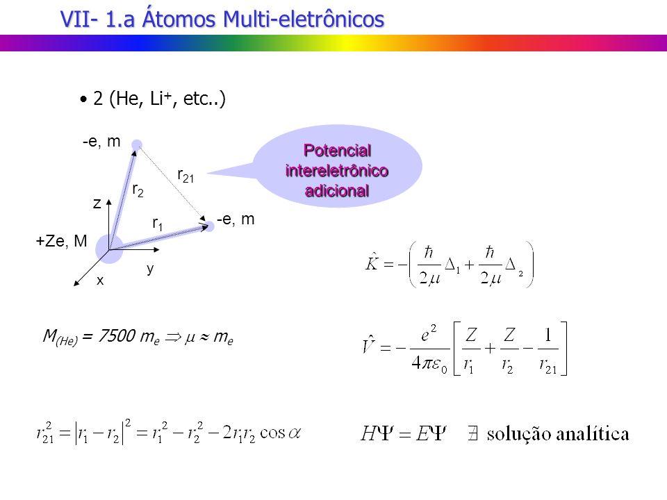 VII- 1.a Átomos Multi-eletrônicos 2 (He, Li +, etc..) z x y Potencial intereletrônico adicional -e, m r 21 r1r1 +Ze, M r2r2 M (He) = 7500 m e m e