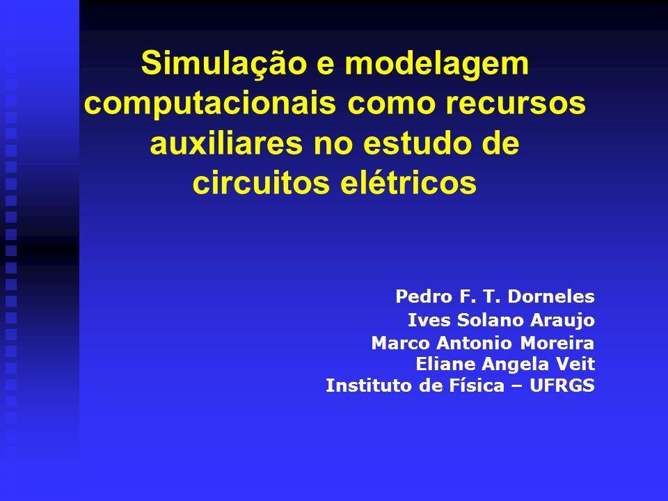 Simulação e modelagem computacionais como recursos auxiliares no estudo de circuitos elétricos Pedro F. T. Dorneles Ives Solano Araujo Marco Antonio M