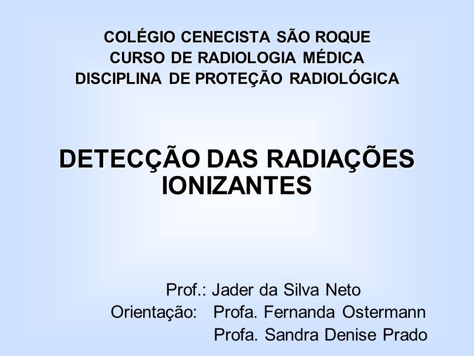 COLÉGIO CENECISTA SÃO ROQUE CURSO DE RADIOLOGIA MÉDICA DISCIPLINA DE PROTEÇÃO RADIOLÓGICA DETECÇÃO DAS RADIAÇÕES IONIZANTES Prof.: Jader da Silva Neto