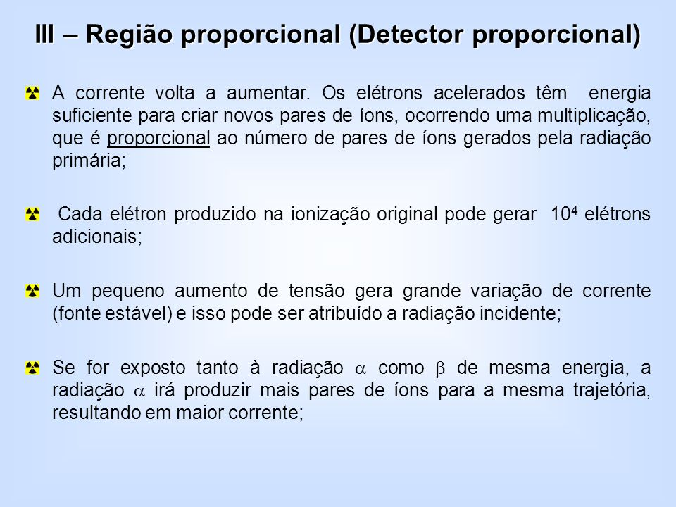 III – Região proporcional (Detector proporcional) A corrente volta a aumentar. Os elétrons acelerados têm energia suficiente para criar novos pares de