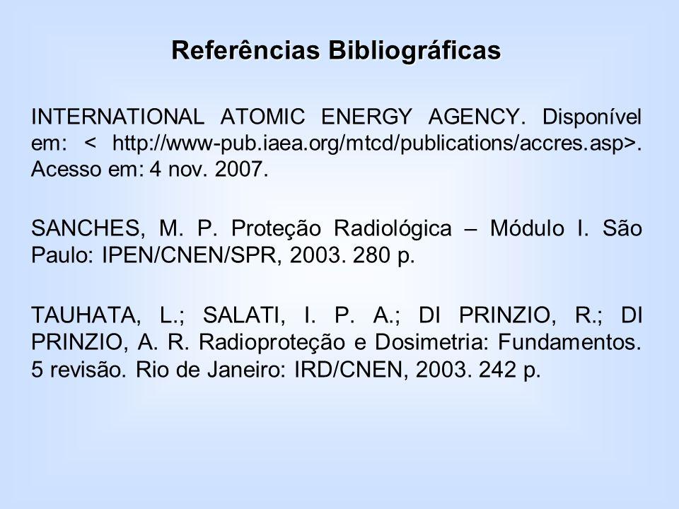 Referências Bibliográficas INTERNATIONAL ATOMIC ENERGY AGENCY. Disponível em:. Acesso em: 4 nov. 2007. SANCHES, M. P. Proteção Radiológica – Módulo I.
