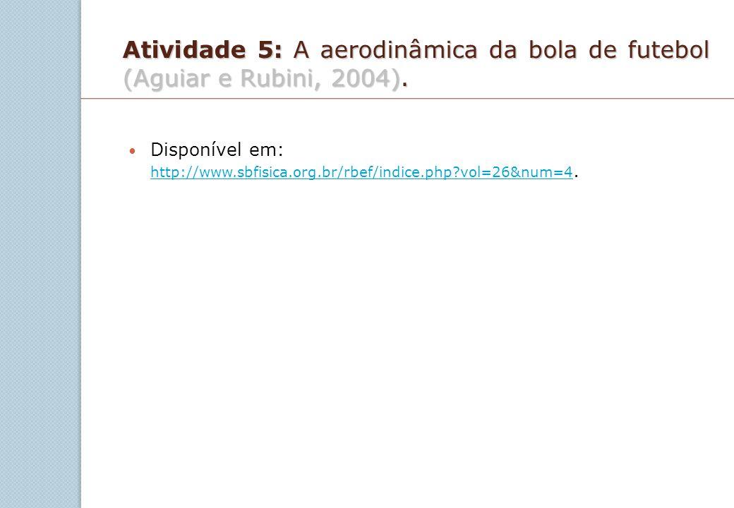 Atividade 5: A aerodinâmica da bola de futebol (Aguiar e Rubini, 2004). Disponível em: http://www.sbfisica.org.br/rbef/indice.php?vol=26&num=4. http:/
