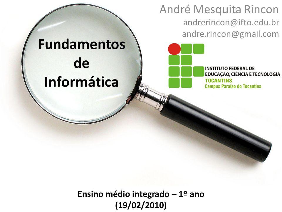Fundamentos de Informática André Mesquita Rincon andrerincon@ifto.edu.br andre.rincon@gmail.com Ensino médio integrado – 1º ano (19/02/2010)