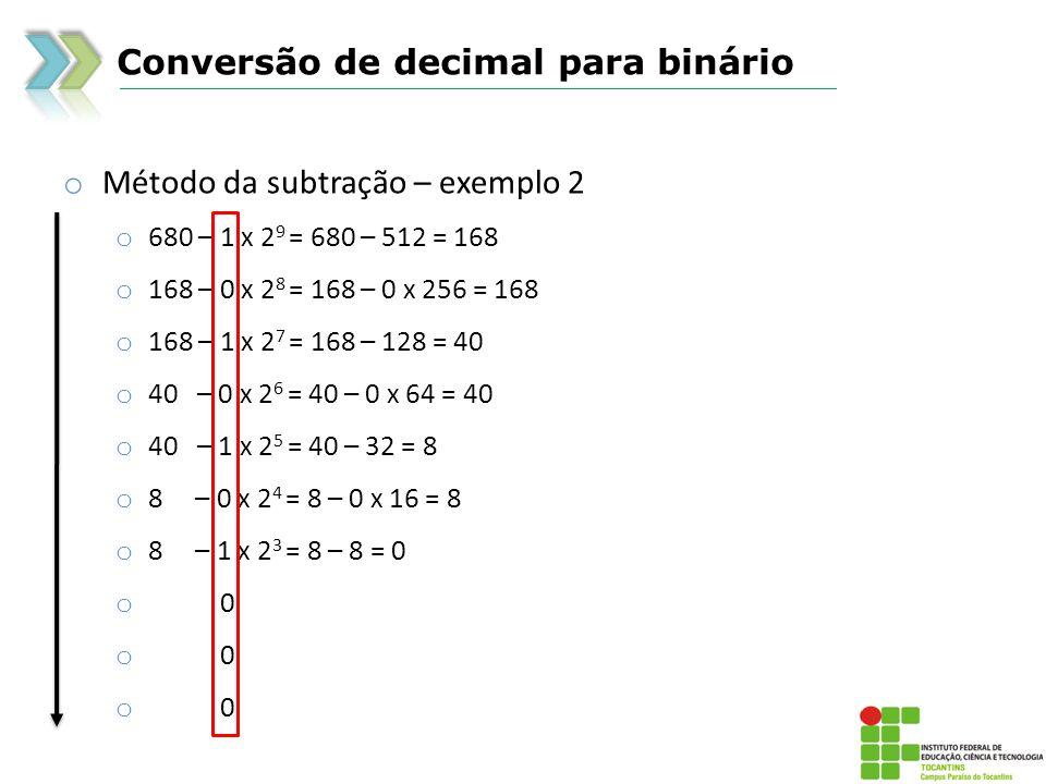 Conversão de decimal para binário o Método da subtração – exemplo 2 o 680 – 1 x 2 9 = 680 – 512 = 168 o 168 – 0 x 2 8 = 168 – 0 x 256 = 168 o 168 – 1