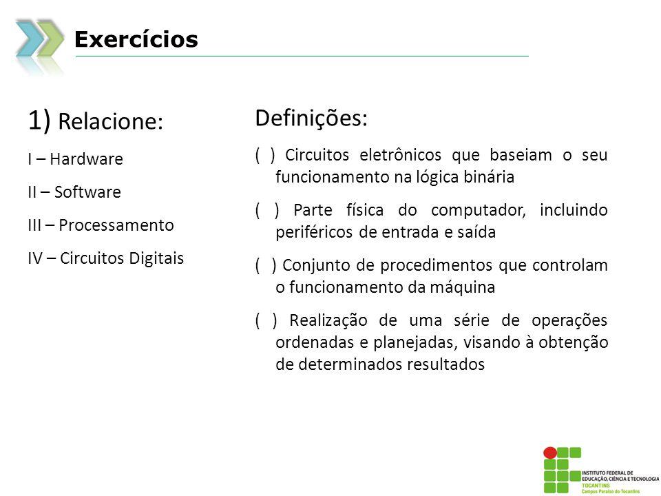 Exercícios 1) Relacione: I – Hardware II – Software III – Processamento IV – Circuitos Digitais Definições: ( ) Circuitos eletrônicos que baseiam o se