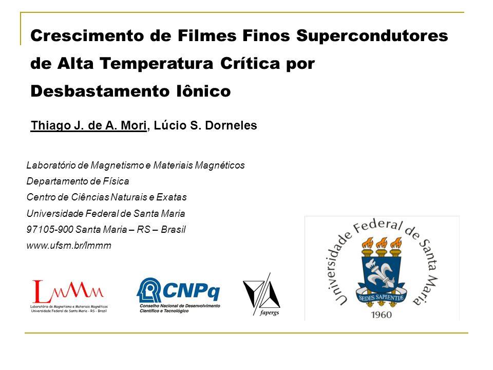 Crescimento de Filmes Finos Supercondutores de Alta Temperatura Crítica por Desbastamento Iônico Thiago J. de A. Mori, Lúcio S. Dorneles Laboratório d