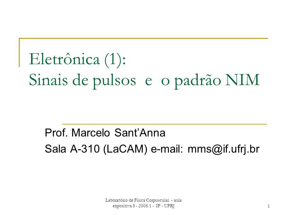 Laboratório de Física Corpuscular - aula expositiva 8 - 2008.1 - IF - UFRJ1 Eletrônica (1): Sinais de pulsos e o padrão NIM Prof. Marcelo SantAnna Sal