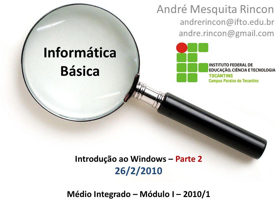 Informática Básica André Mesquita Rincon andrerincon@ifto.edu.br andre.rincon@gmail.com Introdução ao Windows – Parte 2 26/2/2010 Médio Integrado – Módulo I – 2010/1