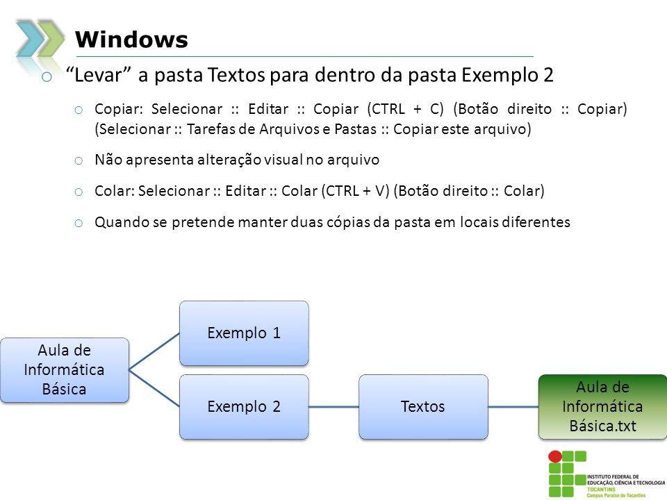 Windows o Levar a pasta Textos para dentro da pasta Exemplo 2 o Copiar: Selecionar :: Editar :: Copiar (CTRL + C) (Botão direito :: Copiar) (Selecionar :: Tarefas de Arquivos e Pastas :: Copiar este arquivo) o Não apresenta alteração visual no arquivo o Colar: Selecionar :: Editar :: Colar (CTRL + V) (Botão direito :: Colar) o Quando se pretende manter duas cópias da pasta em locais diferentes Aula de Informática Básica Exemplo 1Exemplo 2Textos Aula de Informática Básica.txt