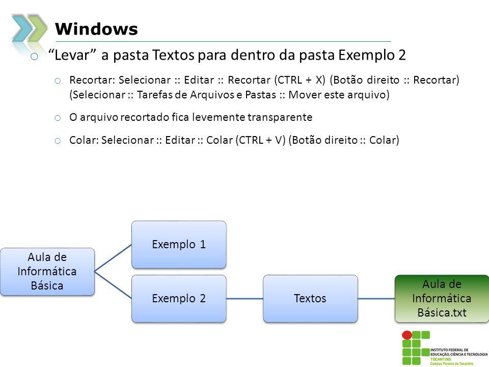 Windows o Levar a pasta Textos para dentro da pasta Exemplo 2 o Recortar: Selecionar :: Editar :: Recortar (CTRL + X) (Botão direito :: Recortar) (Selecionar :: Tarefas de Arquivos e Pastas :: Mover este arquivo) o O arquivo recortado fica levemente transparente o Colar: Selecionar :: Editar :: Colar (CTRL + V) (Botão direito :: Colar) Aula de Informática Básica Exemplo 1Exemplo 2Textos Aula de Informática Básica.txt