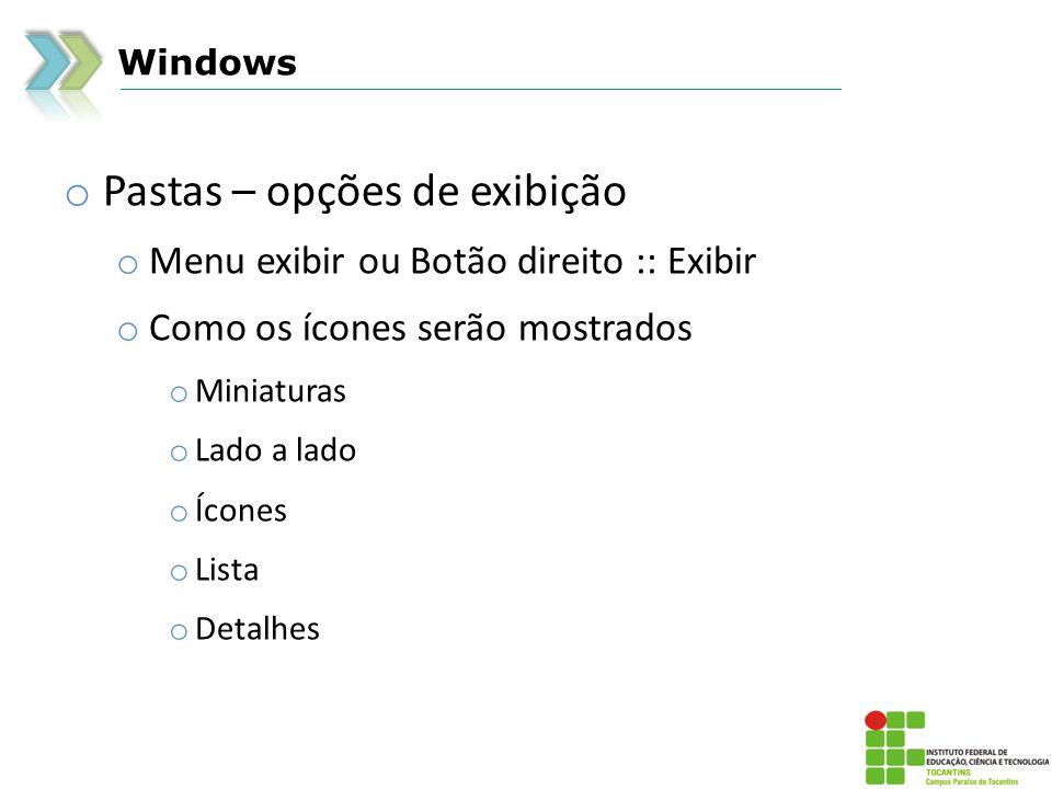 Windows o Pastas – opções de exibição o Menu exibir ou Botão direito :: Exibir o Como os ícones serão mostrados o Miniaturas o Lado a lado o Ícones o Lista o Detalhes