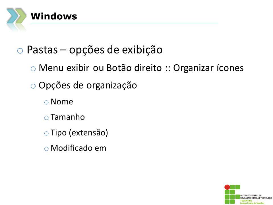Windows o Pastas – opções de exibição o Menu exibir ou Botão direito :: Organizar ícones o Opções de organização o Nome o Tamanho o Tipo (extensão) o Modificado em