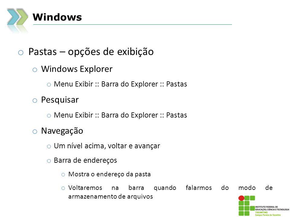 Windows o Pastas – opções de exibição o Windows Explorer o Menu Exibir :: Barra do Explorer :: Pastas o Pesquisar o Menu Exibir :: Barra do Explorer :: Pastas o Navegação o Um nível acima, voltar e avançar o Barra de endereços o Mostra o endereço da pasta o Voltaremos na barra quando falarmos do modo de armazenamento de arquivos