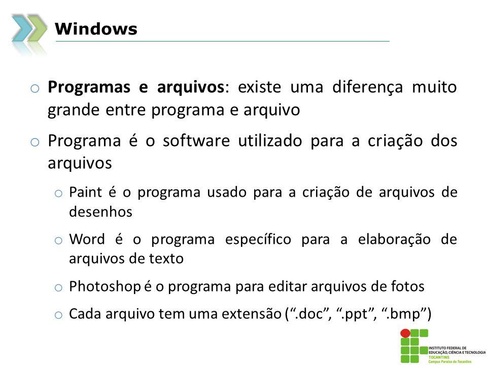 Windows o Programas e arquivos: existe uma diferença muito grande entre programa e arquivo o Programa é o software utilizado para a criação dos arquivos o Paint é o programa usado para a criação de arquivos de desenhos o Word é o programa específico para a elaboração de arquivos de texto o Photoshop é o programa para editar arquivos de fotos o Cada arquivo tem uma extensão (.doc,.ppt,.bmp)