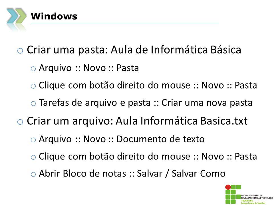 Windows o Criar uma pasta: Aula de Informática Básica o Arquivo :: Novo :: Pasta o Clique com botão direito do mouse :: Novo :: Pasta o Tarefas de arquivo e pasta :: Criar uma nova pasta o Criar um arquivo: Aula Informática Basica.txt o Arquivo :: Novo :: Documento de texto o Clique com botão direito do mouse :: Novo :: Pasta o Abrir Bloco de notas :: Salvar / Salvar Como
