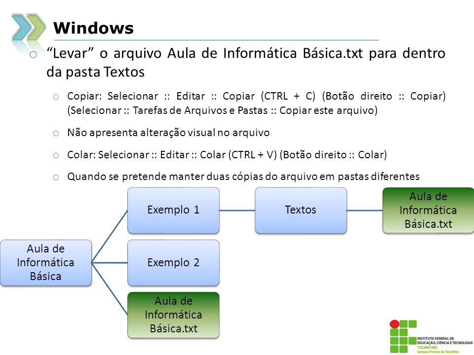 Windows o Levar o arquivo Aula de Informática Básica.txt para dentro da pasta Textos o Copiar: Selecionar :: Editar :: Copiar (CTRL + C) (Botão direito :: Copiar) (Selecionar :: Tarefas de Arquivos e Pastas :: Copiar este arquivo) o Não apresenta alteração visual no arquivo o Colar: Selecionar :: Editar :: Colar (CTRL + V) (Botão direito :: Colar) o Quando se pretende manter duas cópias do arquivo em pastas diferentes Aula de Informática Básica Exemplo 1Textos Aula de Informática Básica.txt Exemplo 2 Aula de Informática Básica.txt