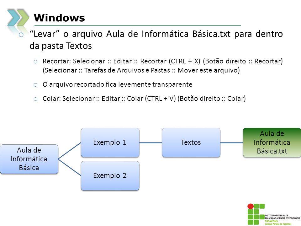 Windows Aula de Informática Básica Exemplo 1Textos Aula de Informática Básica.txt Exemplo 2 o Levar o arquivo Aula de Informática Básica.txt para dentro da pasta Textos o Recortar: Selecionar :: Editar :: Recortar (CTRL + X) (Botão direito :: Recortar) (Selecionar :: Tarefas de Arquivos e Pastas :: Mover este arquivo) o O arquivo recortado fica levemente transparente o Colar: Selecionar :: Editar :: Colar (CTRL + V) (Botão direito :: Colar)