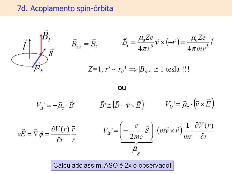 7d. Acoplamento spin-órbita Calculado assim, ASO é 2x o observado! ou Z=1, r 3 ~ r 0 3 |B int | 1 tesla !!!