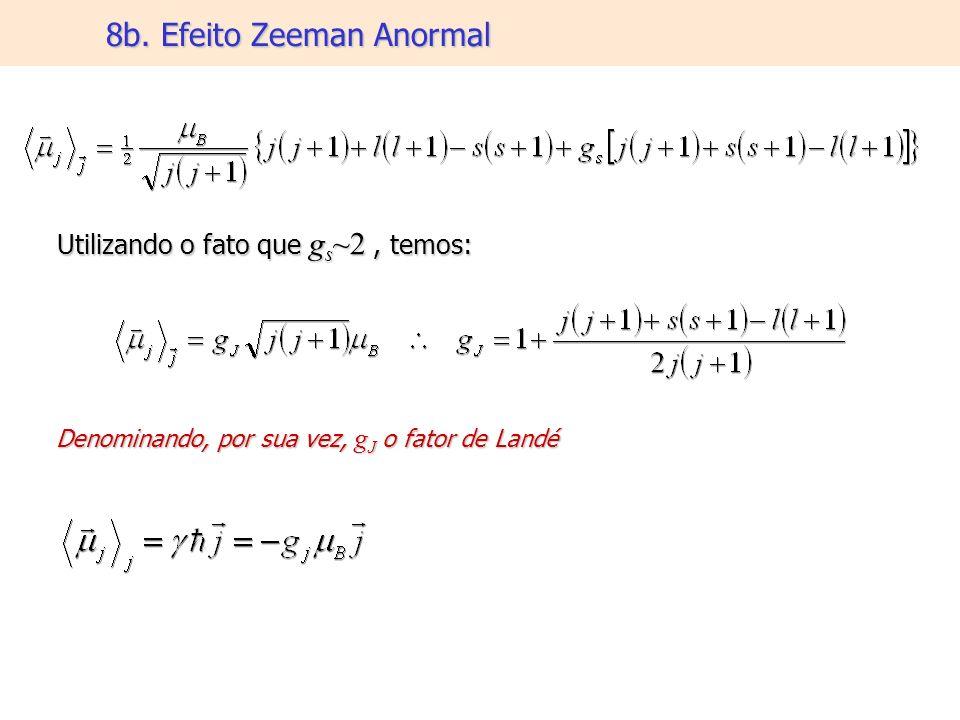 8b. Efeito Zeeman Anormal Utilizando o fato que g s ~2, temos: Denominando, por sua vez, g J o fator de Landé