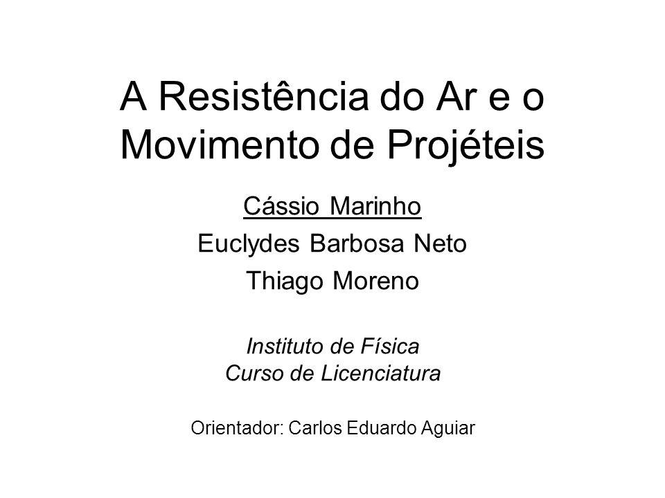 A Resistência do Ar e o Movimento de Projéteis Cássio Marinho Euclydes Barbosa Neto Thiago Moreno Instituto de Física Curso de Licenciatura Orientador