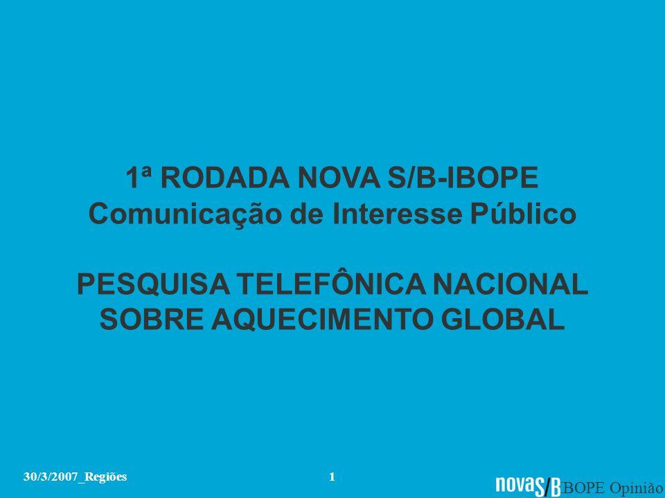 IBOPE Opinião 30/3/2007_Regiões1 1ª RODADA NOVA S/B-IBOPE Comunicação de Interesse Público PESQUISA TELEFÔNICA NACIONAL SOBRE AQUECIMENTO GLOBAL