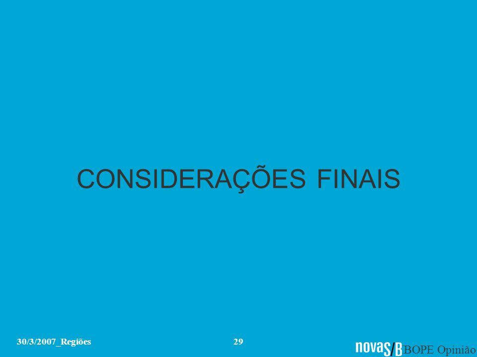 IBOPE Opinião 30/3/2007_Regiões29 CONSIDERAÇÕES FINAIS