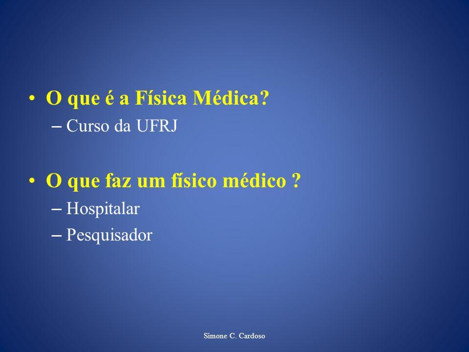 Simone C. Cardoso O que é a Física Médica? – Curso da UFRJ O que faz um físico médico ? – Hospitalar – Pesquisador