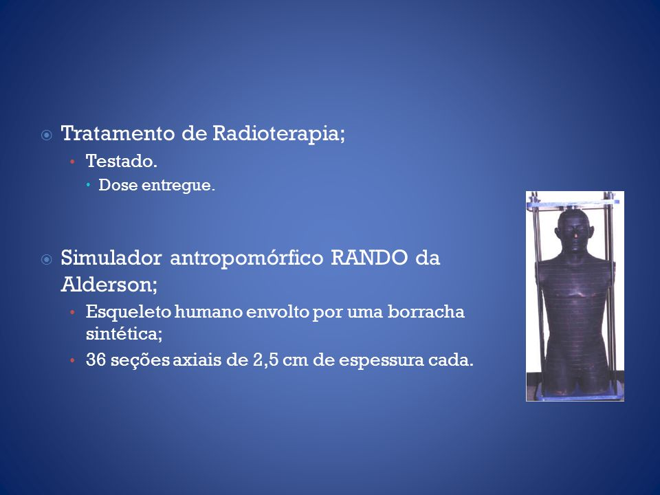 Tratamento de Radioterapia; Testado. Dose entregue. Simulador antropomórfico RANDO da Alderson; Esqueleto humano envolto por uma borracha sintética; 3