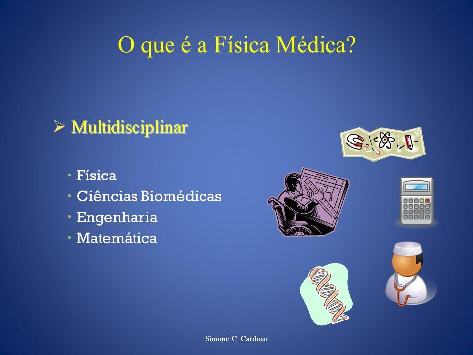 Simone C. Cardoso O que é a Física Médica? Multidisciplinar Física Ciências Biomédicas Engenharia Matemática