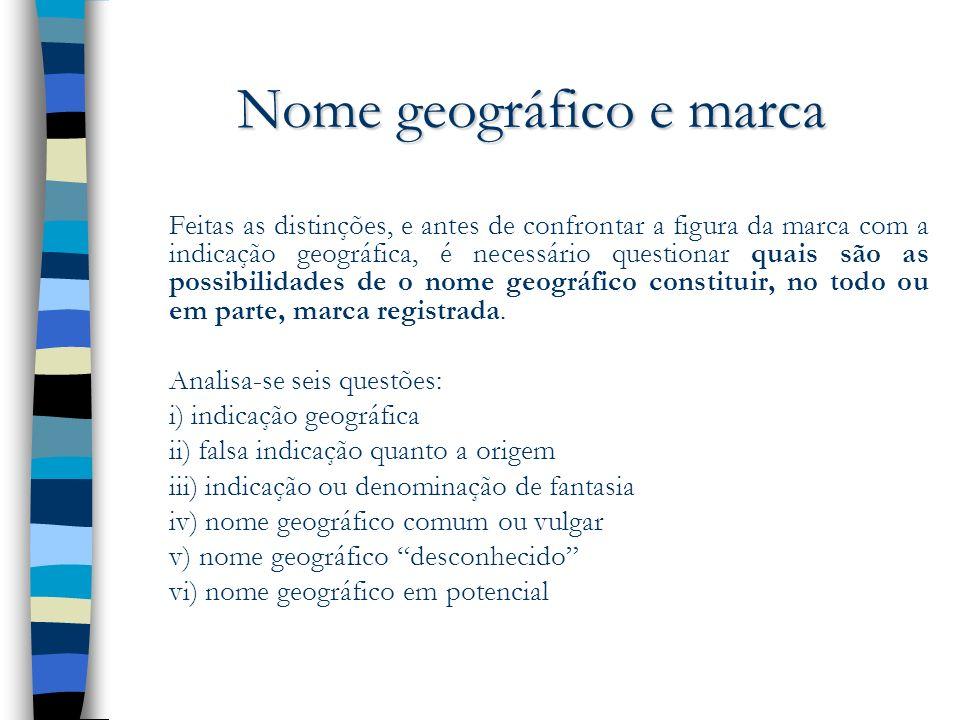 Nome geográfico e marca Feitas as distinções, e antes de confrontar a figura da marca com a indicação geográfica, é necessário questionar quais são as