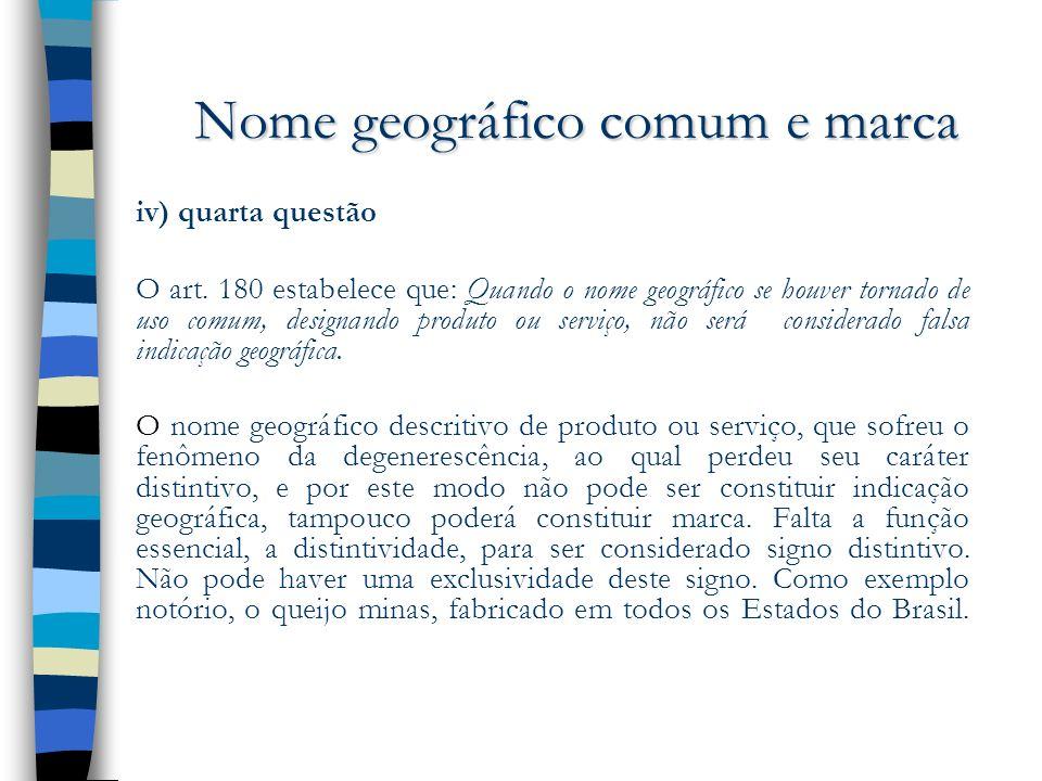Nome geográfico comum e marca iv) quarta questão O art. 180 estabelece que: Quando o nome geográfico se houver tornado de uso comum, designando produt