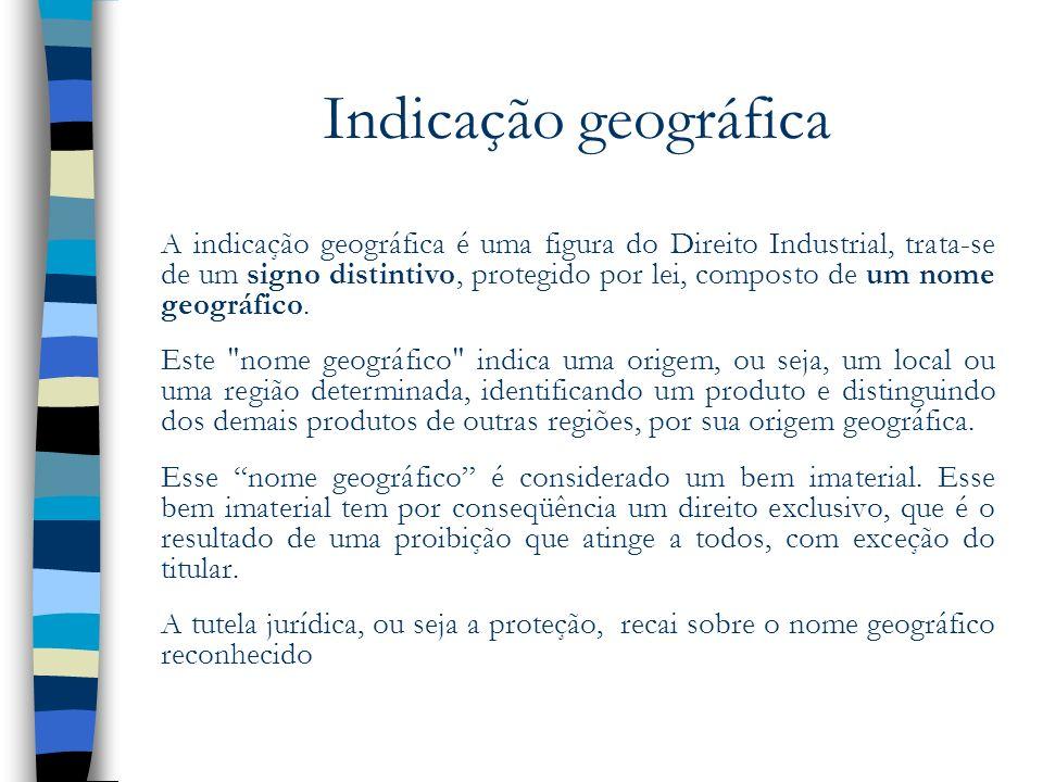 Indicação geográfica A indicação geográfica é uma figura do Direito Industrial, trata-se de um signo distintivo, protegido por lei, composto de um nom