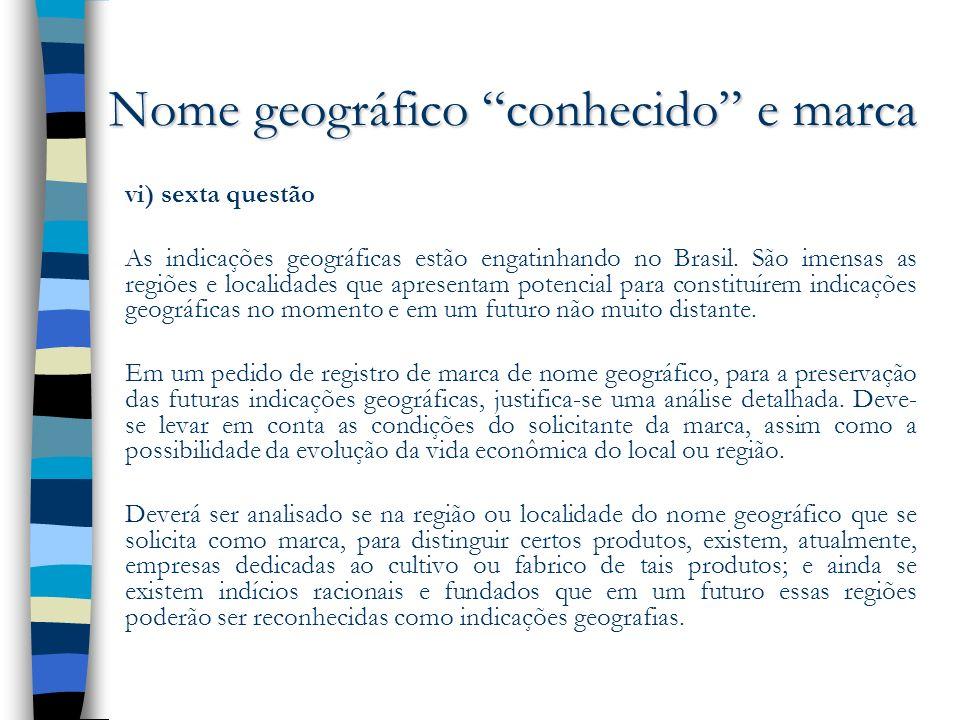 Nome geográfico conhecido e marca vi) sexta questão As indicações geográficas estão engatinhando no Brasil. São imensas as regiões e localidades que a