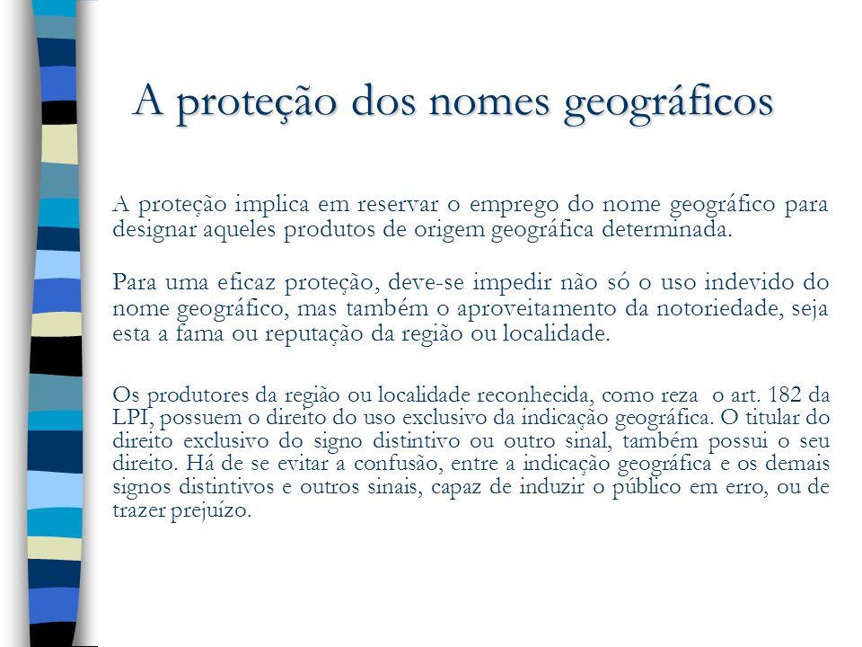A proteção dos nomes geográficos A proteção implica em reservar o emprego do nome geográfico para designar aqueles produtos de origem geográfica deter