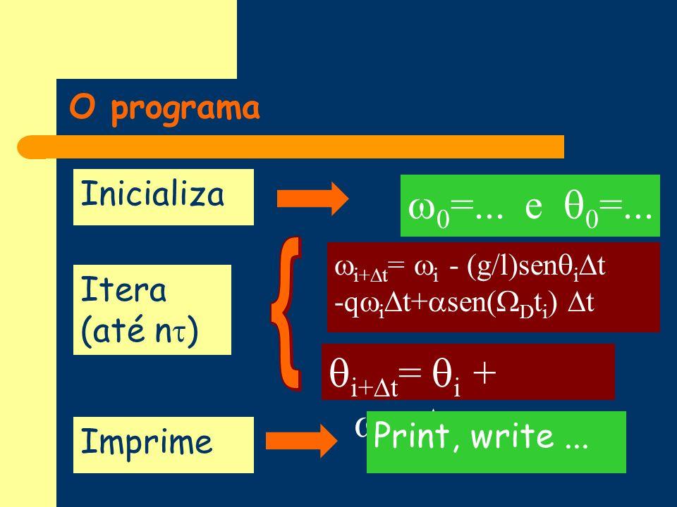 O programa i+ t = i + i+1 t Inicializa Itera (até n ) 0 =... e 0 =... Imprime Print, write... i+ t = i - (g/l)sen i t -q i t+ sen( D t i ) t