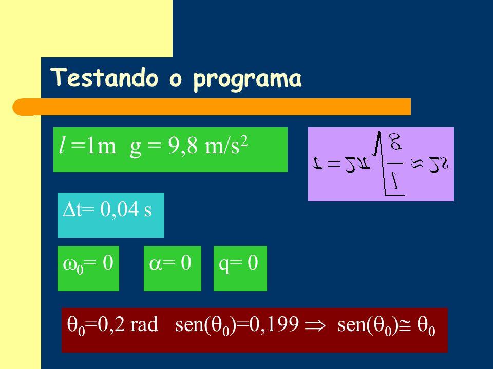 Testando o programa l =1m g = 9,8 m/s 2 0 =0,2 rad sen( 0 )=0,199 sen( 0 ) 0 t= 0,04 s q= 0 = 0 0 = 0