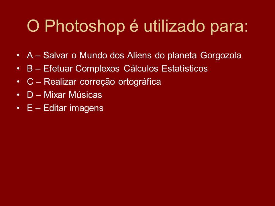 O Photoshop é utilizado para: A – Salvar o Mundo dos Aliens do planeta Gorgozola B – Efetuar Complexos Cálculos Estatísticos C – Realizar correção ortográfica D – Mixar Músicas E – Editar imagens