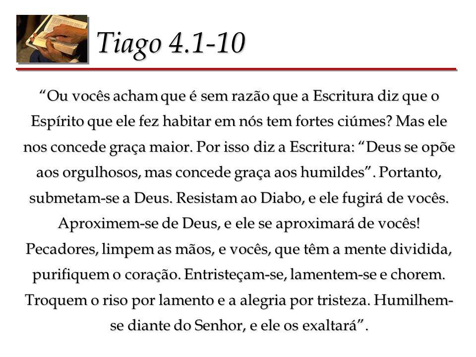 Tiago 4.1-10 Ou vocês acham que é sem razão que a Escritura diz que o Espírito que ele fez habitar em nós tem fortes ciúmes? Mas ele nos concede graça