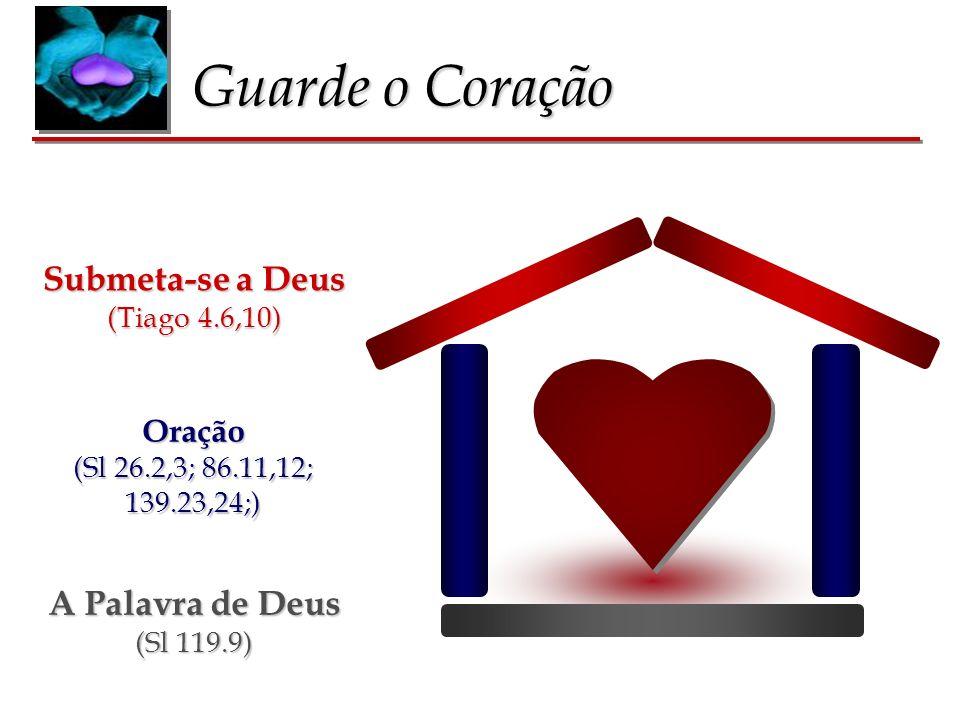 Guarde o Coração A Palavra de Deus (Sl 119.9) Oração (Sl 26.2,3; 86.11,12; 139.23,24;) Submeta-se a Deus (Tiago 4.6,10)