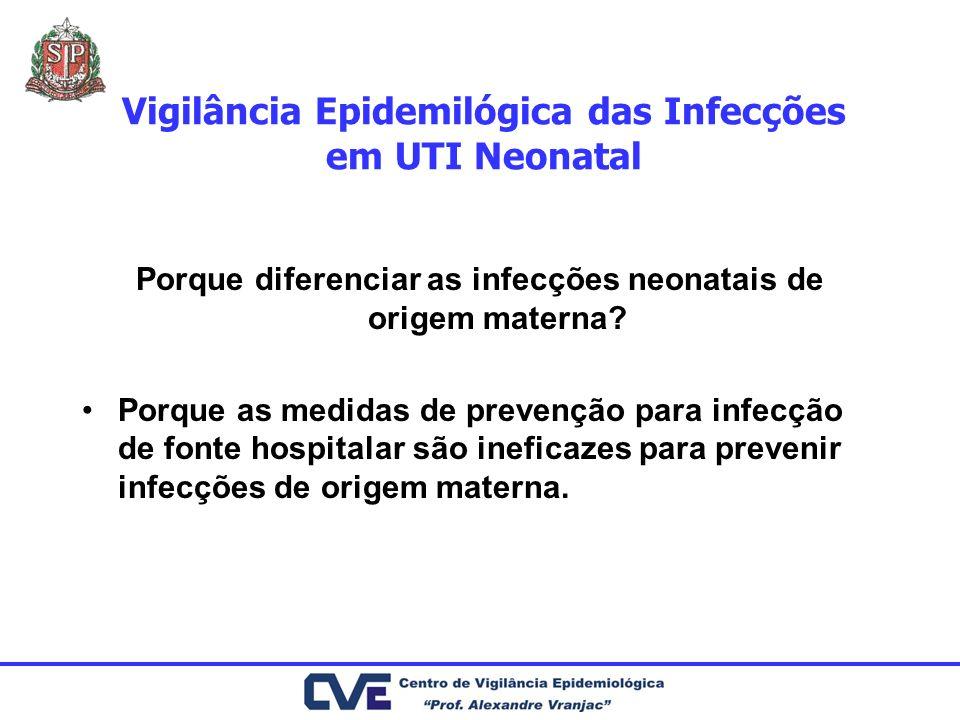 Vigilância Epidemilógica das Infecções em UTI Neonatal Porque diferenciar as infecções neonatais de origem materna? Porque as medidas de prevenção par