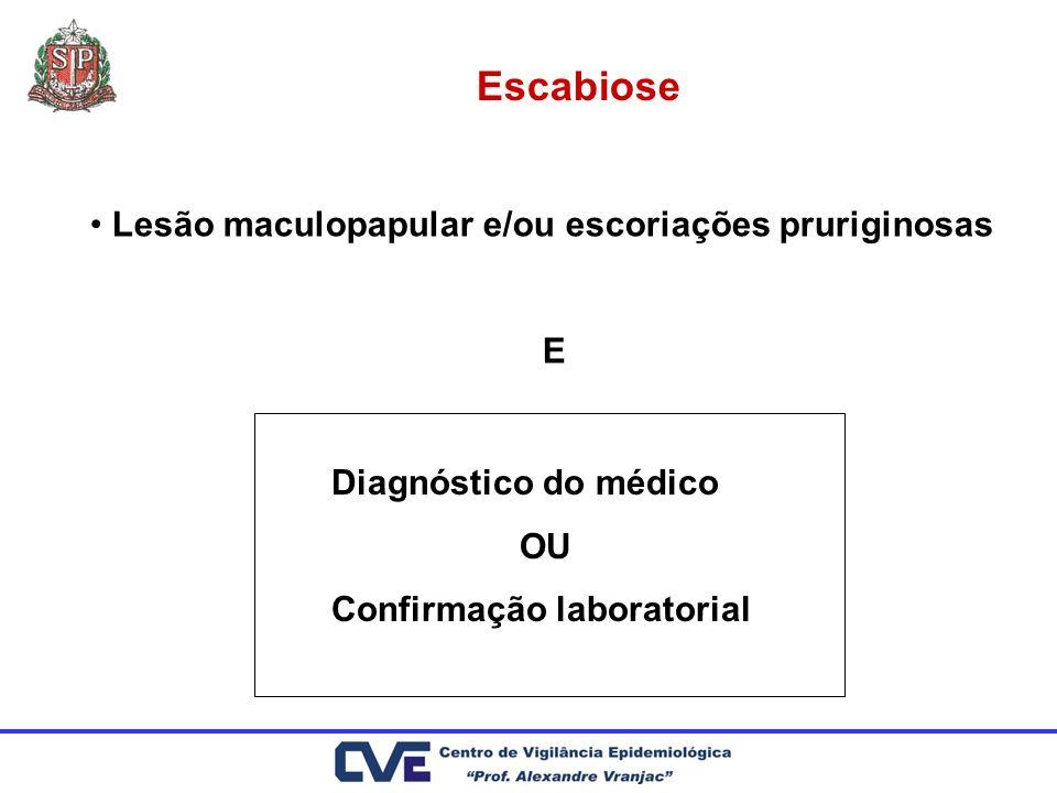 Escabiose Lesão maculopapular e/ou escoriações pruriginosas E Diagnóstico do médico OU Confirmação laboratorial